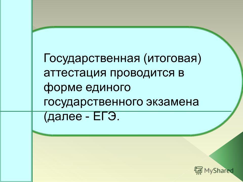 Государственная (итоговая) аттестация проводится в форме единого государственного экзамена (далее - ЕГЭ.