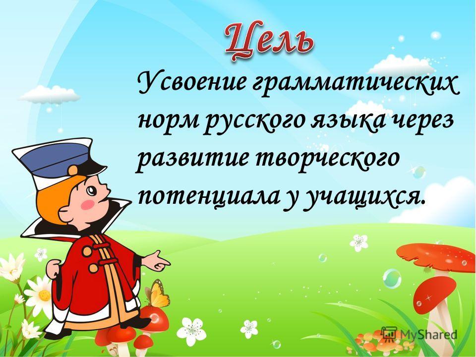 Усвоение грамматических норм русского языка через развитие творческого потенциала у учащихся.
