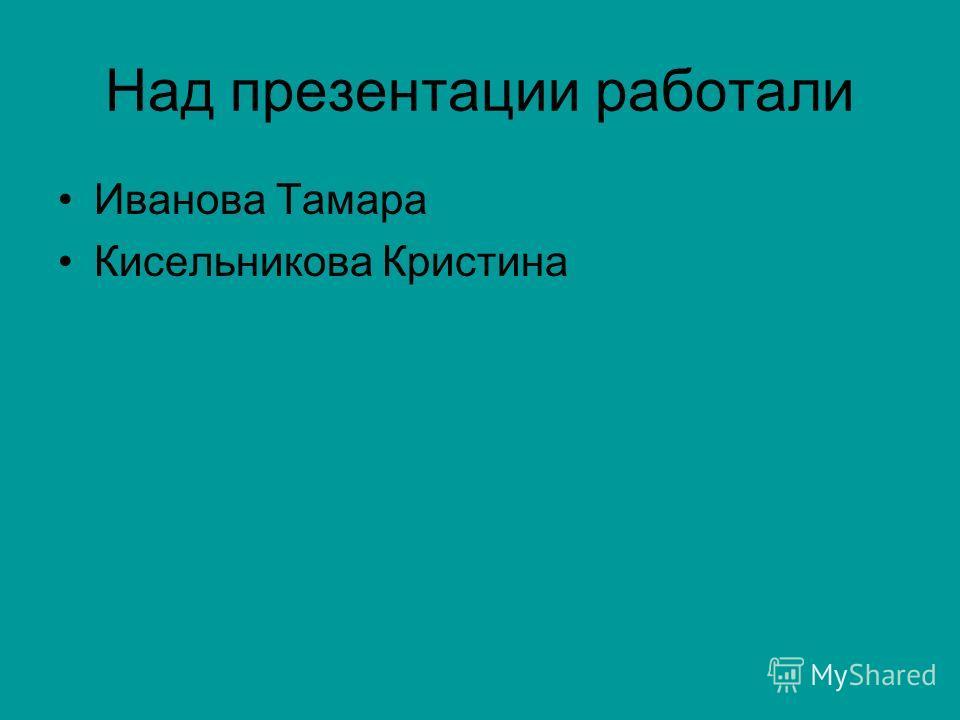 Над презентации работали Иванова Тамара Кисельникова Кристина
