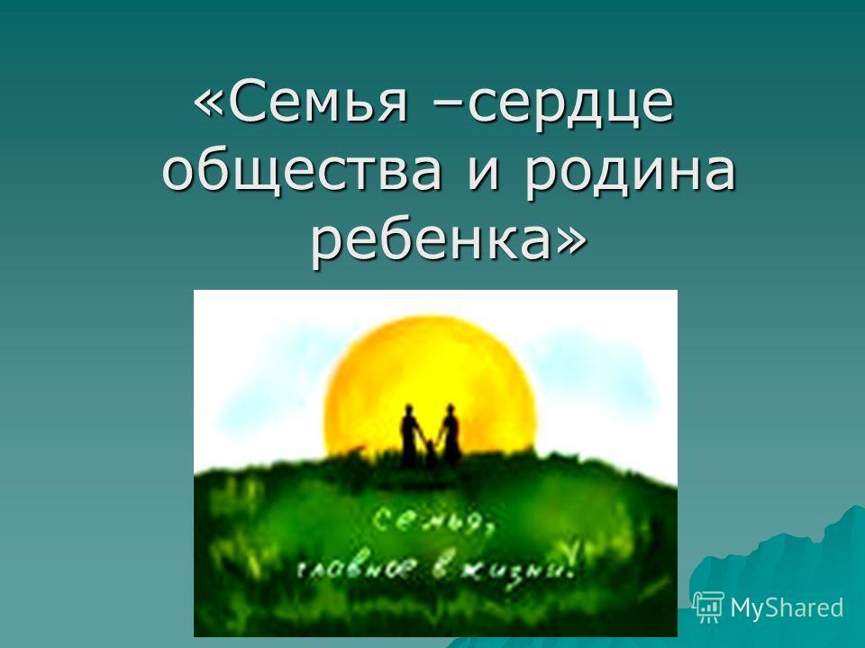 «Семья –сердце общества и родина ребенка»