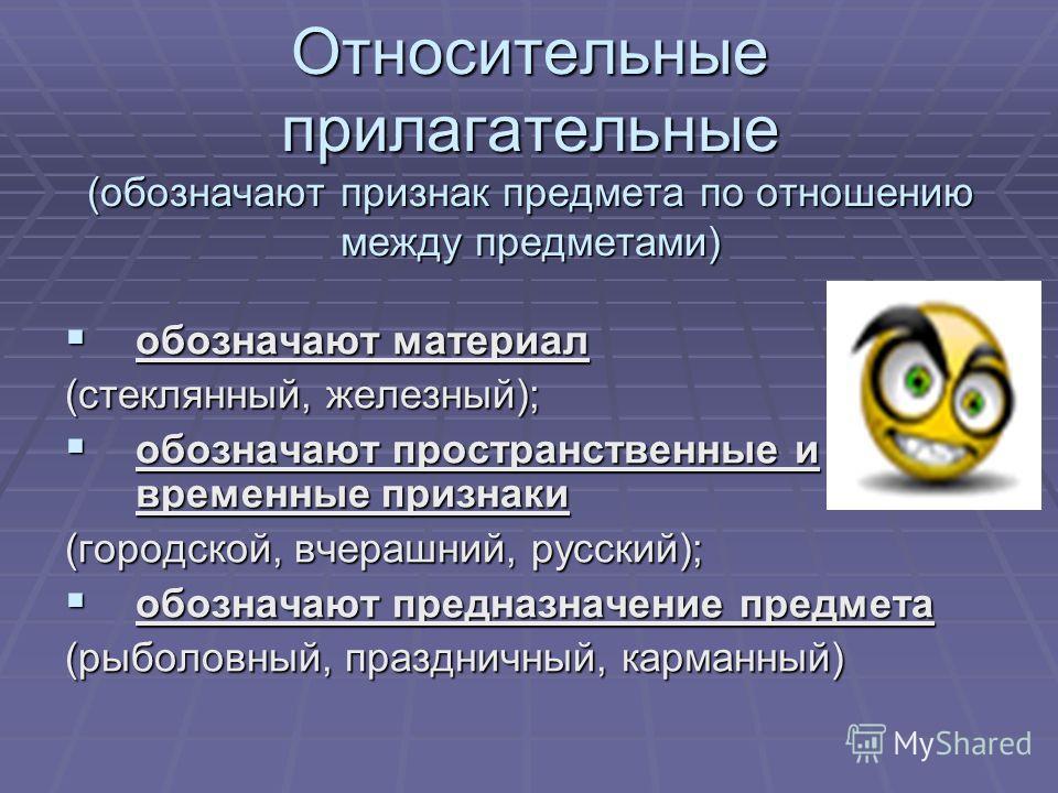 Относительные прилагательные (обозначают признак предмета по отношению между предметами) обозначают обозначают материал (стеклянный, железный); пространственные и временные признаки (городской, вчерашний, русский); предназначение предмета (рыболовный