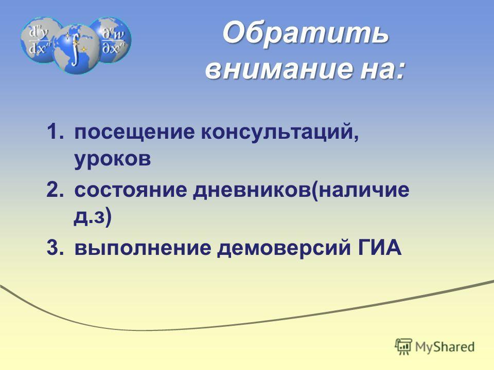 Обратить внимание на: 1.посещение консультаций, уроков 2.состояние дневников(наличие д.з) 3.выполнение демоверсий ГИА