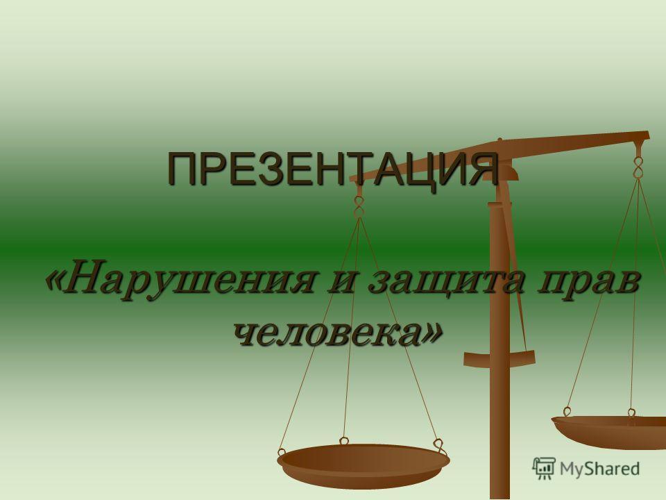 ПРЕЗЕНТАЦИЯ «Нарушения и защита прав человека»