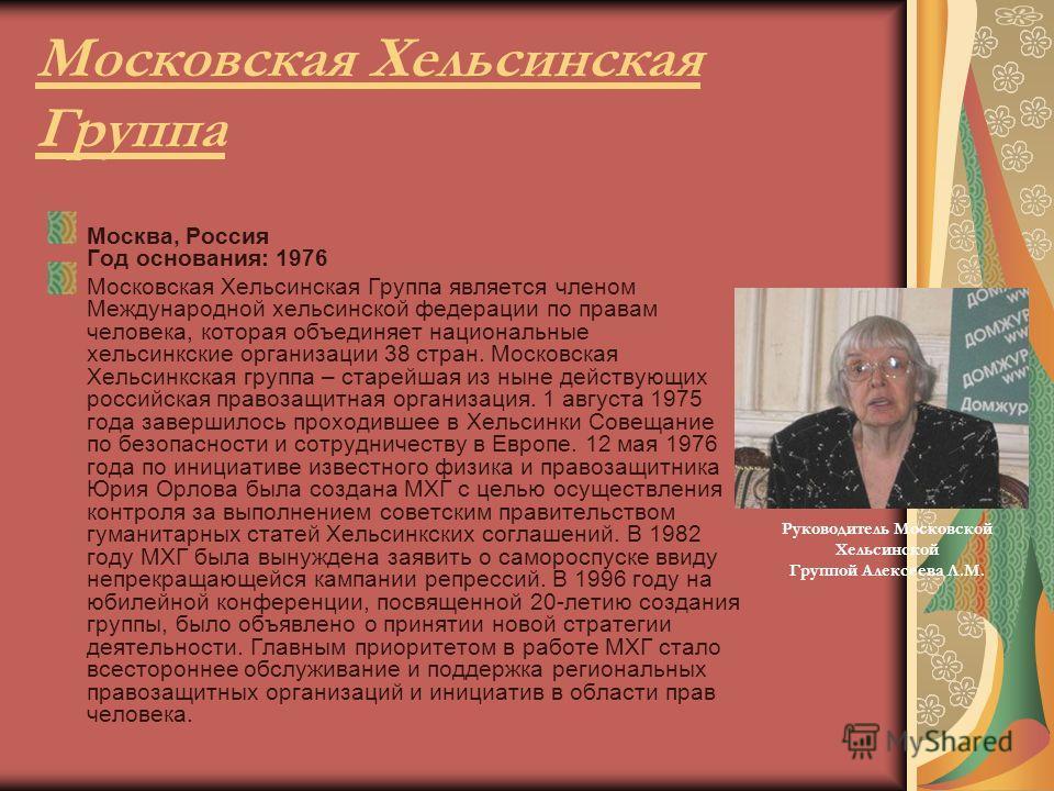 Московская Хельсинская Группа Москва, Россия Год основания: 1976 Московская Хельсинская Группа является членом Международной хельсинской федерации по правам человека, которая объединяет национальные хельсинкские организации 38 стран. Московская Хельс