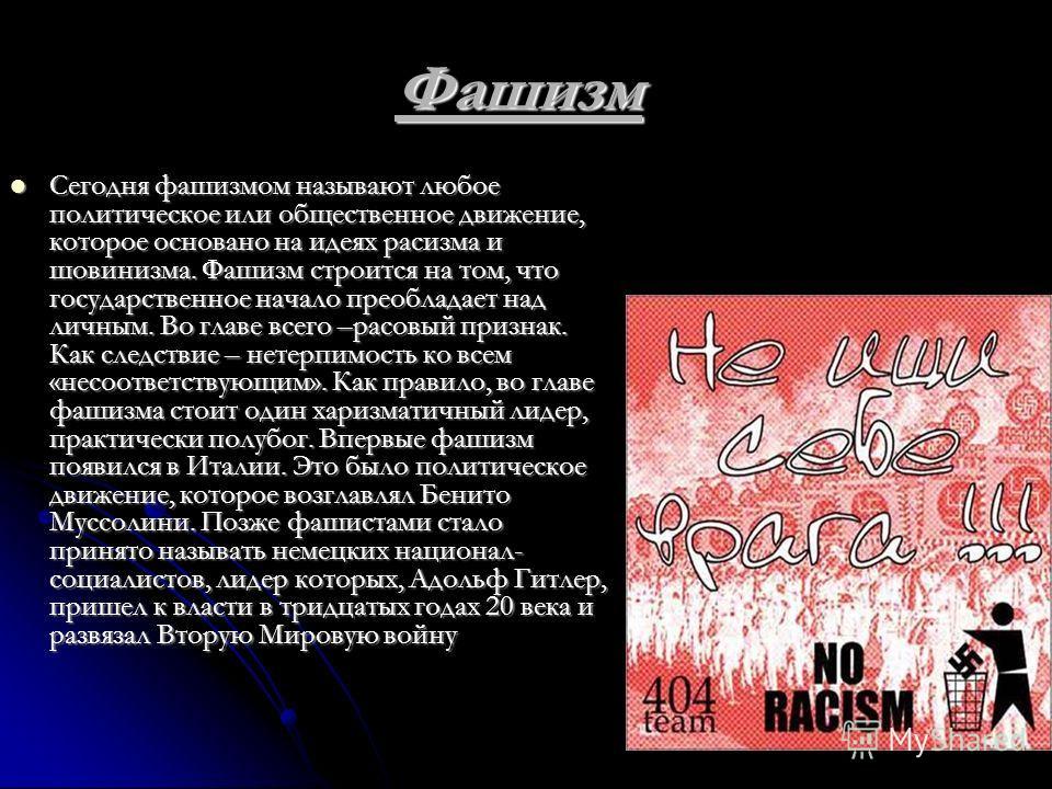 Фашизм Сегодня фашизмом называют любое политическое или общественное движение, которое основано на идеях расизма и шовинизма. Фашизм строится на том, что государственное начало преобладает над личным. Во главе всего –расовый признак. Как следствие –
