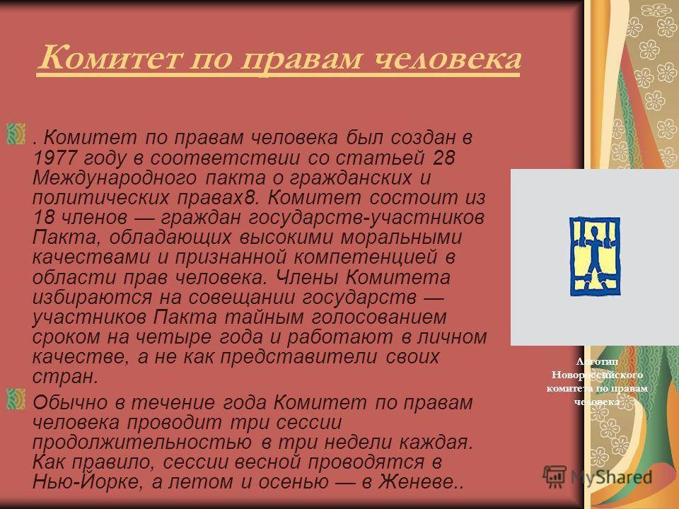 Комитет по правам человека. Комитет по правам человека был создан в 1977 году в соответствии со статьей 28 Международного пакта о гражданских и политических правах8. Комитет состоит из 18 членов граждан государств-участников Пакта, обладающих высоким