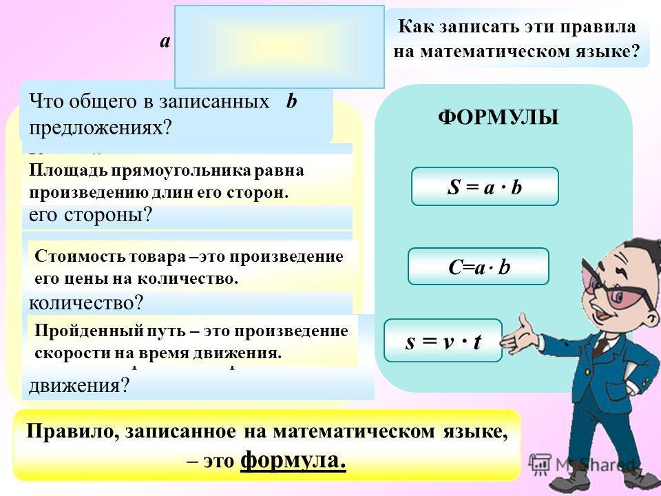 ПРАВИЛА Как найти площадь прямоугольника, если известны его стороны? Как найти стоимость товара, если известны его цена и количество? Что общего в записанных предложениях? ФОРМУЛЫ S = a b s = v t Как найти пройденный путь, если известны время и скоро