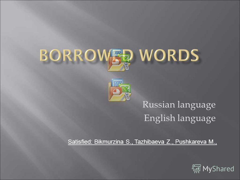 Russian language English language Satisfied: Bikmurzina S., Tazhibaeva Z., Pushkareva M.,