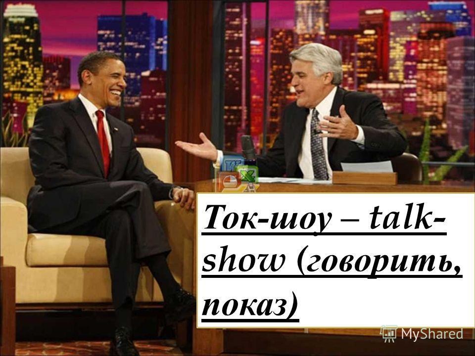 Ток-шоу – talk- show (говорить, показ)