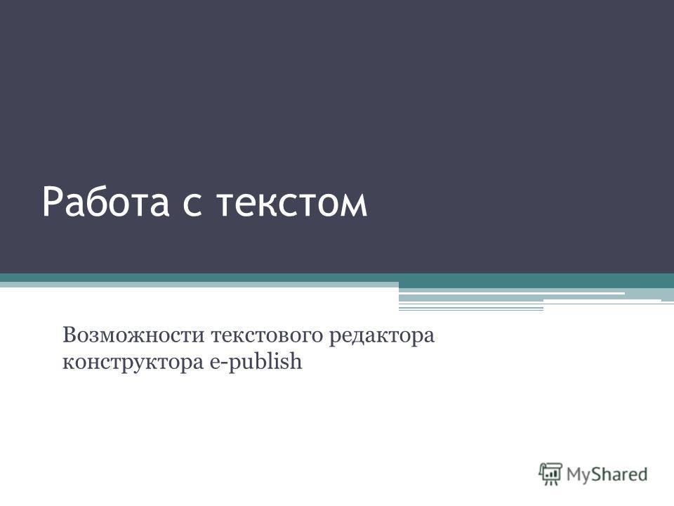 Работа с текстом Возможности текстового редактора конструктора e-publish