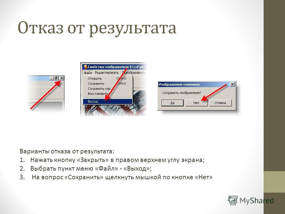 Отказ от результата Варианты отказа от результата: 1.Нажать кнопку «Закрыть» в правом верхнем углу экрана; 2.Выбрать пункт меню «Файл» - «Выход»; 3. На вопрос «Сохранить» щелкнуть мышкой по кнопке «Нет»