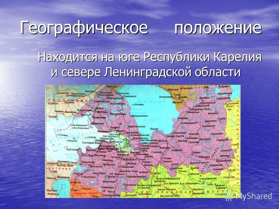 Географическое положение Находится на юге Республики Карелия и севере Ленинградской области Находится на юге Республики Карелия и севере Ленинградской области