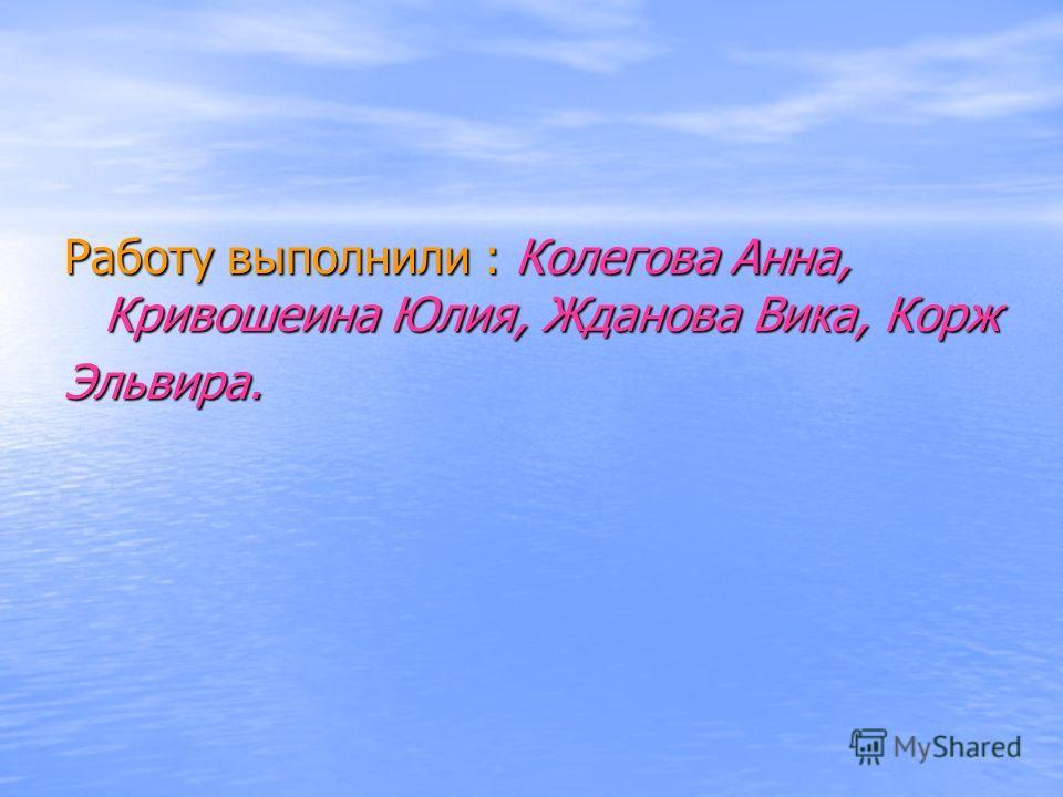 Работу выполнили : Колегова Анна, Кривошеина Юлия, Жданова Вика, Корж Эльвира.