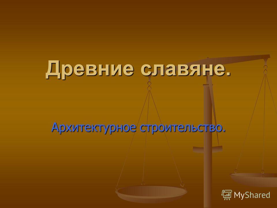 Древние славяне. Архитектурное строительство.