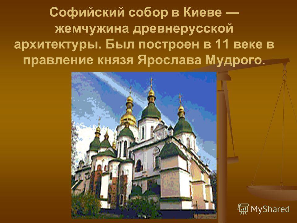 Софийский собор в Киеве жемчужина древнерусской архитектуры. Был построен в 11 веке в правление князя Ярослава Мудрого.
