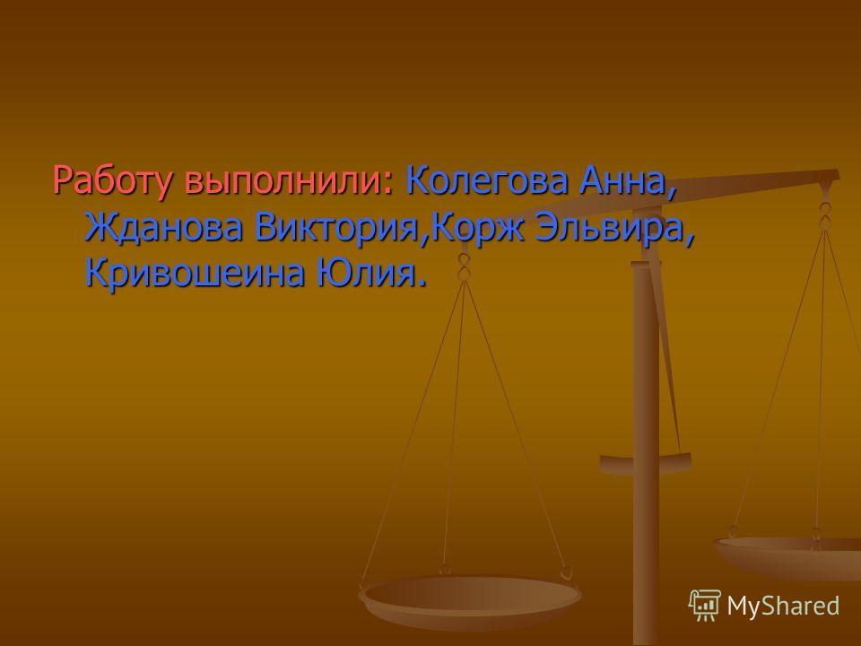 Работу выполнили: Колегова Анна, Жданова Виктория,Корж Эльвира, Кривошеина Юлия.