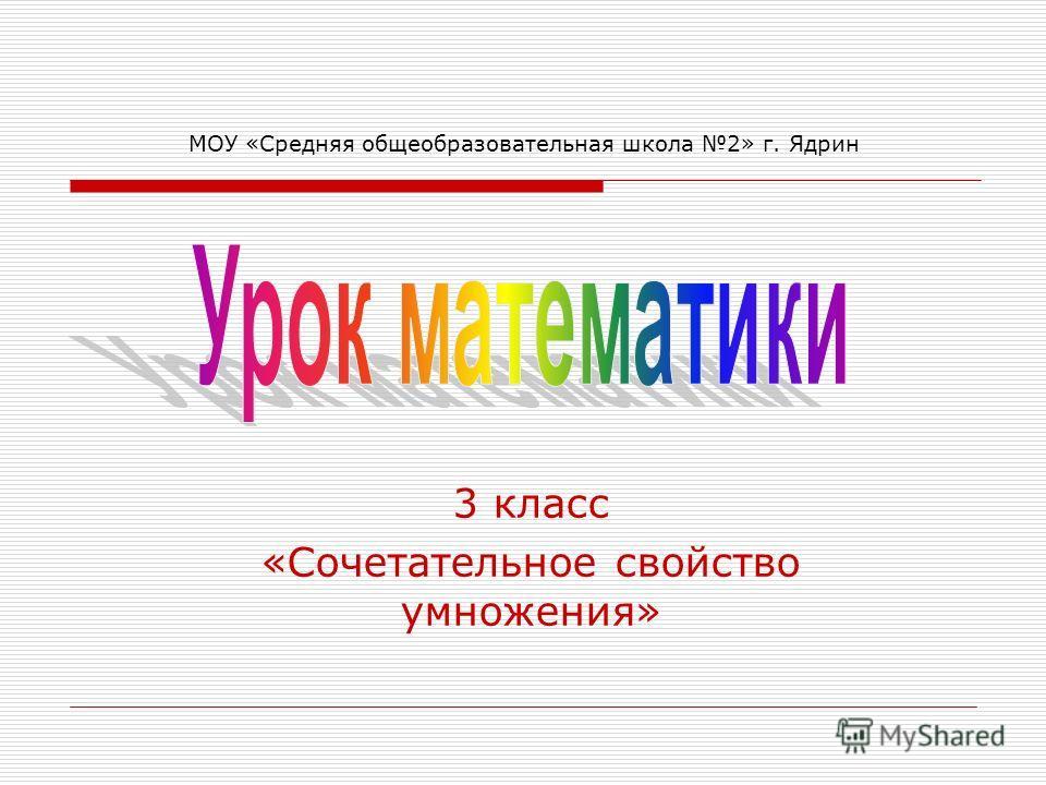 МОУ «Средняя общеобразовательная школа 2» г. Ядрин 3 класс «Сочетательное свойство умножения»