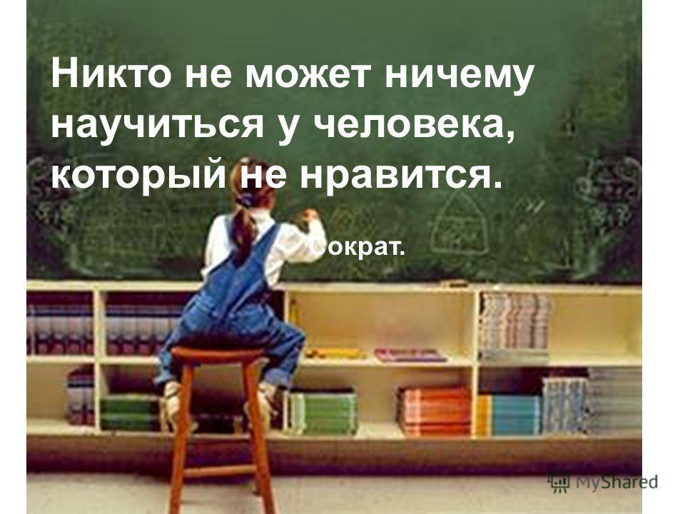 Никто не может ничему научиться у человека, который не нравится. Сократ.