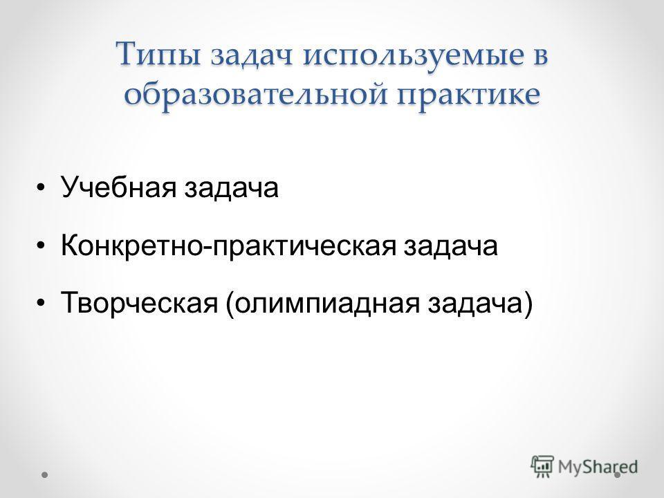 Типы задач используемые в образовательной практике Учебная задача Конкретно-практическая задача Творческая (олимпиадная задача)