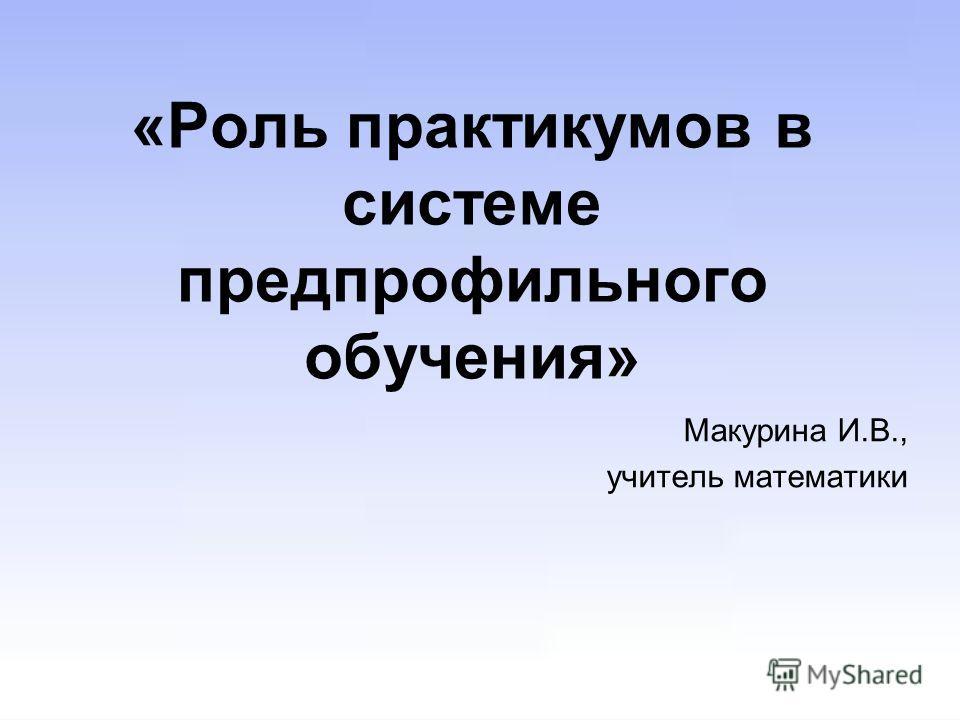 «Роль практикумов в системе предпрофильного обучения» Макурина И.В., учитель математики
