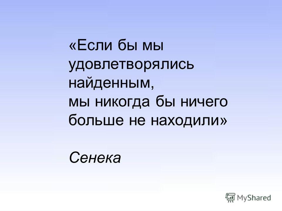 «Если бы мы удовлетворялись найденным, мы никогда бы ничего больше не находили» Сенека