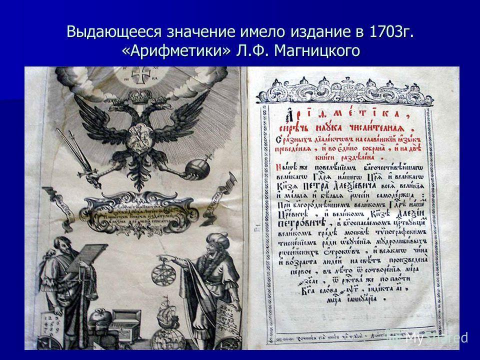 Выдающееся значение имело издание в 1703г. «Арифметики» Л.Ф. Магницкого
