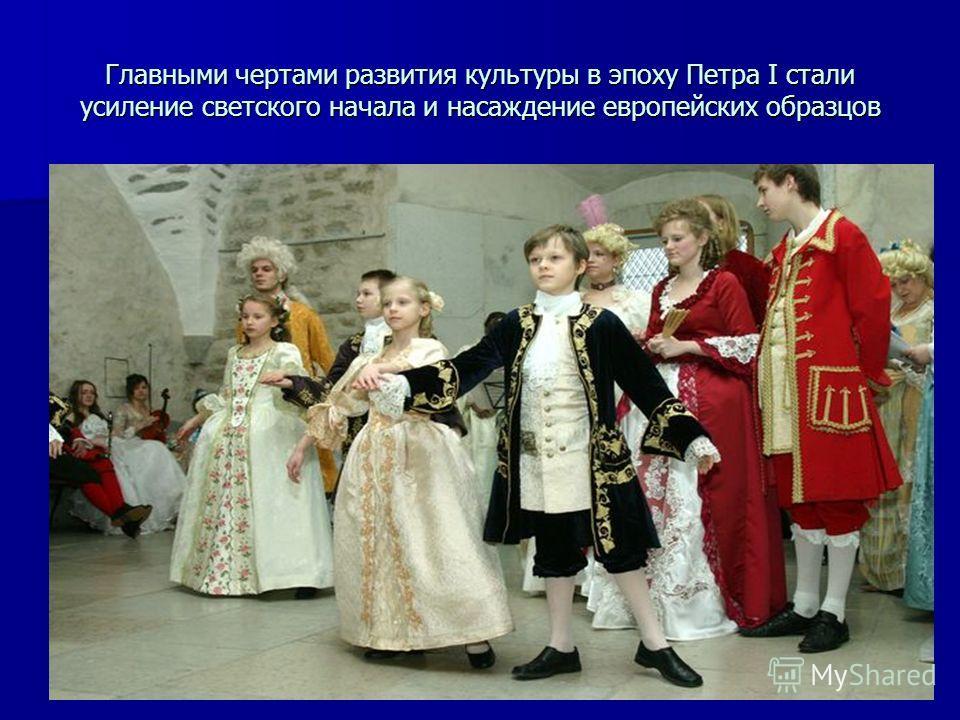 Главными чертами развития культуры в эпоху Петра I стали усиление светского начала и насаждение европейских образцов