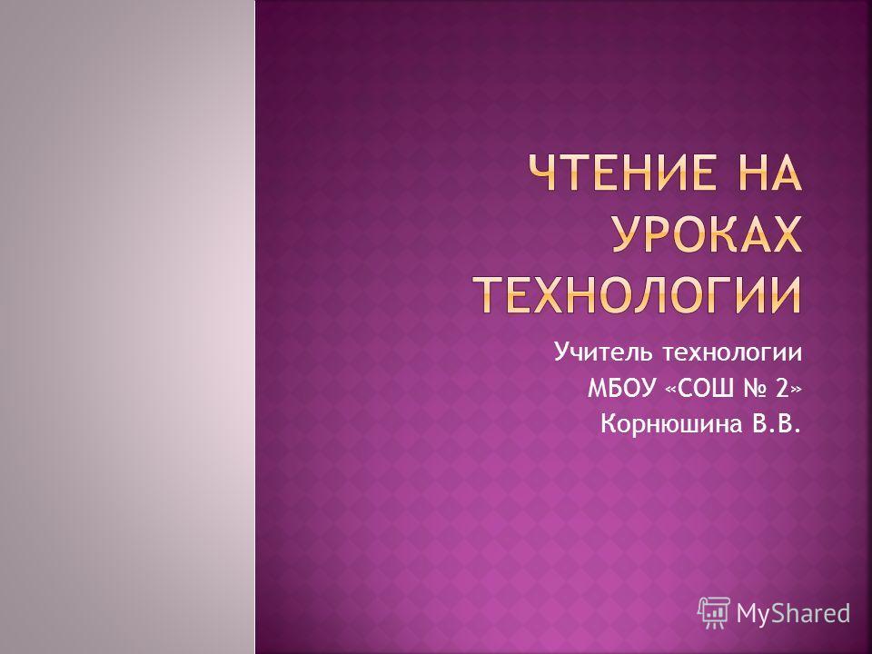 Учитель технологии МБОУ «СОШ 2» Корнюшина В.В.