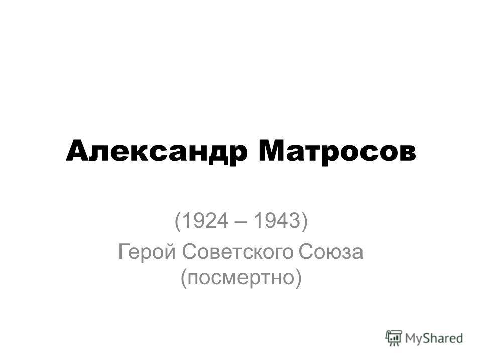Александр Матросов (1924 – 1943) Герой Советского Союза (посмертно)