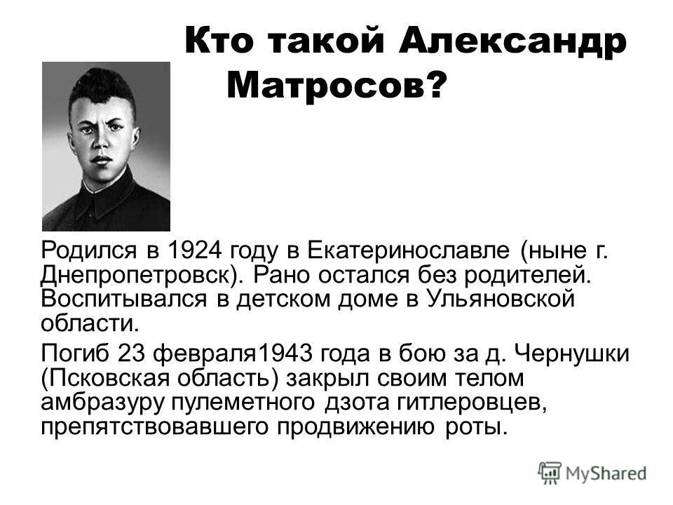 Кто такой Александр Матросов? Родился в 1924 году в Екатеринославле (ныне г. Днепропетровск). Рано остался без родителей. Воспитывался в детском доме в Ульяновской области. Погиб 23 февраля1943 года в бою за д. Чернушки (Псковская область) закрыл сво