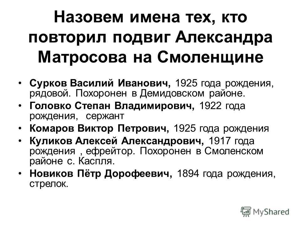 Назовем имена тех, кто повторил подвиг Александра Матросова на Смоленщине Сурков Василий Иванович, 1925 года рождения, рядовой. Похоронен в Демидовском районе. Головко Степан Владимирович, 1922 года рождения, сержант Комаров Виктор Петрович, 1925 год