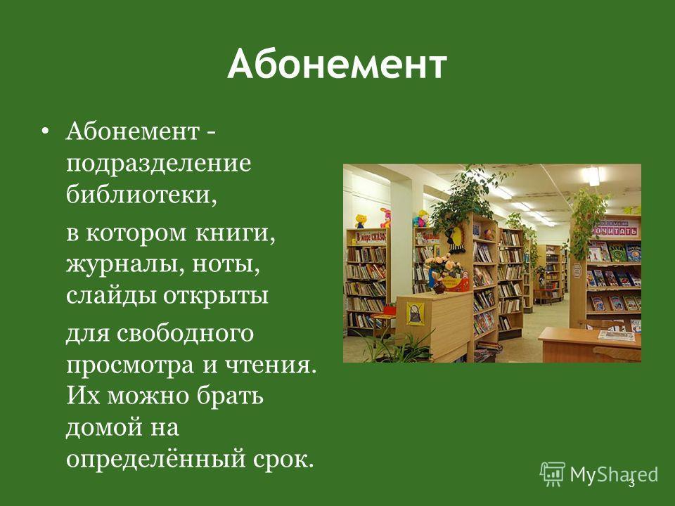 Абонемент Абонемент - подразделение библиотеки, в котором книги, журналы, ноты, слайды открыты для свободного просмотра и чтения. Их можно брать домой на определённый срок. 3