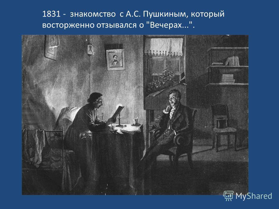 1831 - знакомство с А.С. Пушкиным, который восторженно отзывался о Вечерах....
