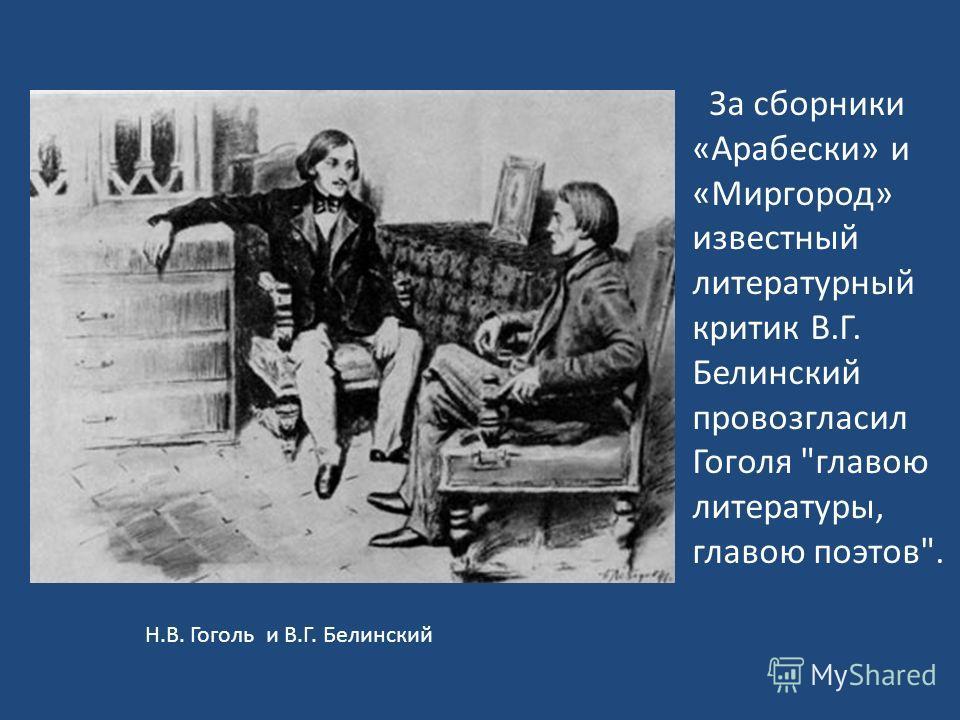 Н.В. Гоголь и В.Г. Белинский За сборники «Арабески» и «Миргород» известный литературный критик В.Г. Белинский провозгласил Гоголя главою литературы, главою поэтов.
