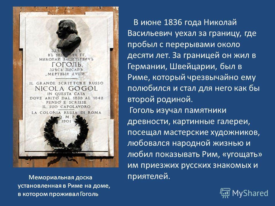 В июне 1836 года Николай Васильевич уехал за границу, где пробыл с перерывами около десяти лет. За границей он жил в Германии, Швейцарии, был в Риме, который чрезвычайно ему полюбился и стал для него как бы второй родиной. Гоголь изучал памятники дре