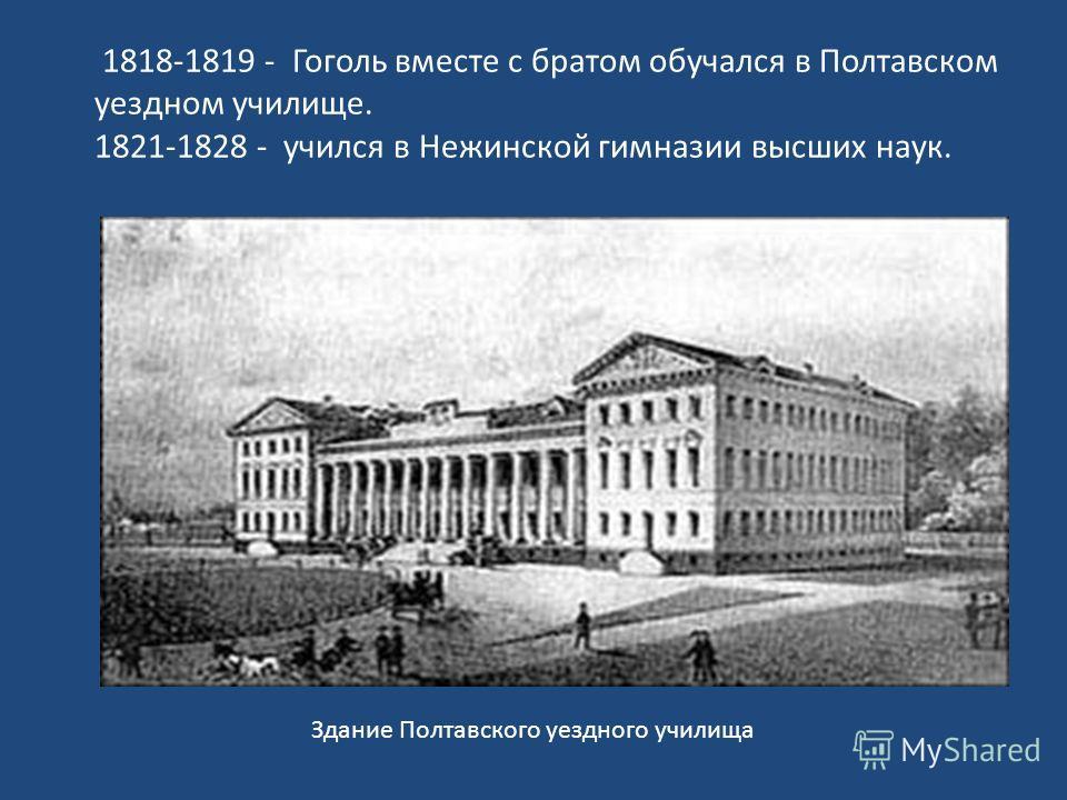 1818-1819 - Гоголь вместе с братом обучался в Полтавском уездном училище. 1821-1828 - учился в Нежинской гимназии высших наук. Здание Полтавского уездного училища