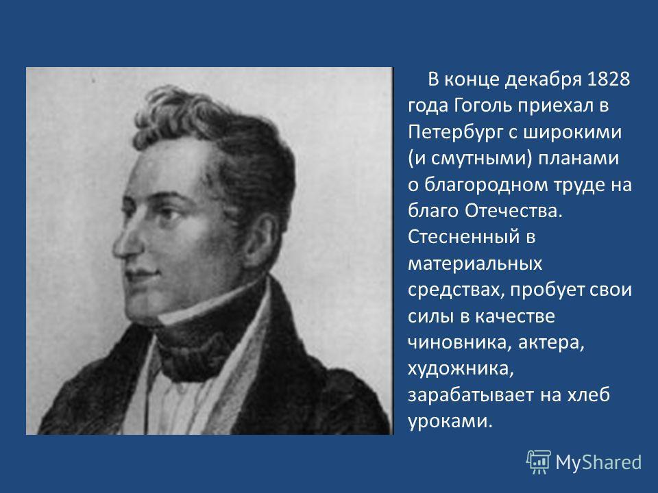 В конце декабря 1828 года Гоголь приехал в Петербург с широкими (и смутными) планами о благородном труде на благо Отечества. Стесненный в материальных средствах, пробует свои силы в качестве чиновника, актера, художника, зарабатывает на хлеб уроками.