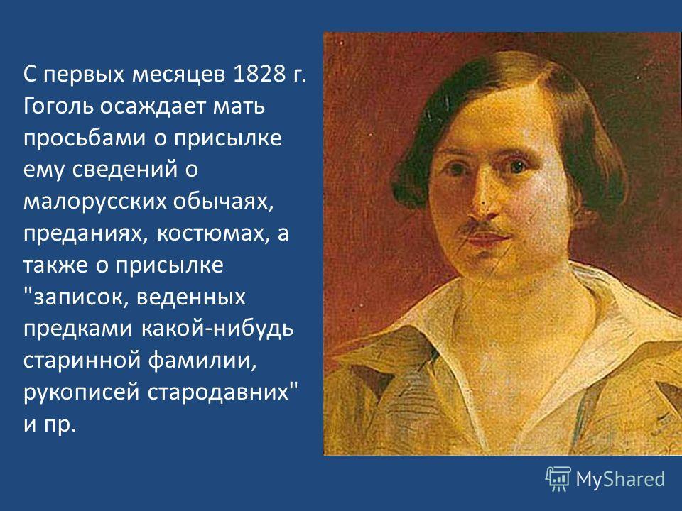 С первых месяцев 1828 г. Гоголь осаждает мать просьбами о присылке ему сведений о малорусских обычаях, преданиях, костюмах, а также о присылке записок, веденных предками какой-нибудь старинной фамилии, рукописей стародавних и пр.