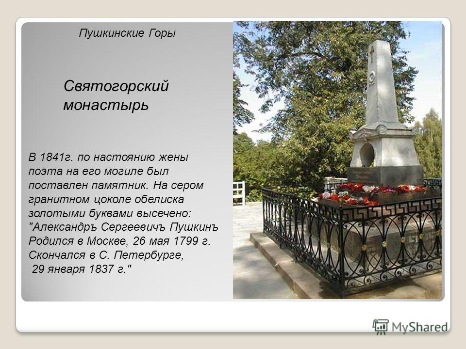 Пушкинские Горы Святогорский монастырь В 1841г. по настоянию жены поэта на его могиле был поставлен памятник. На сером гранитном цоколе обелиска золотыми буквами высечено: