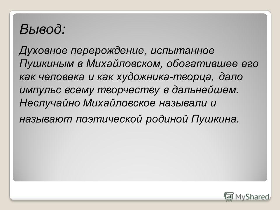 Вывод: Духовное перерождение, испытанное Пушкиным в Михайловском, обогатившее его как человека и как художника-творца, дало импульс всему творчеству в дальнейшем. Неслучайно Михайловское называли и называют поэтической родиной Пушкина.