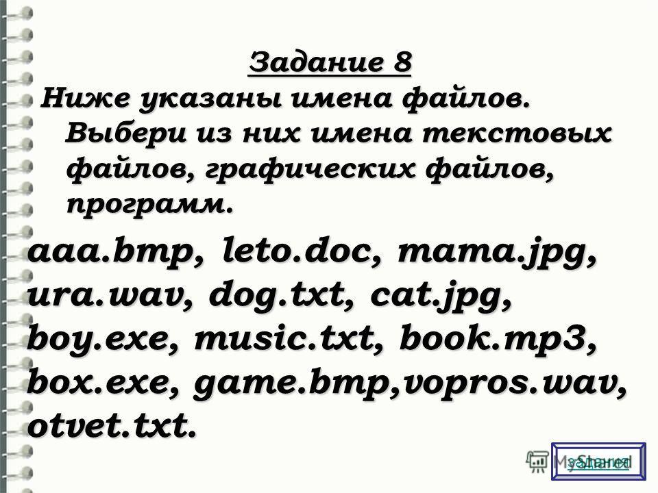 Задание 8 Ниже указаны имена файлов. Выбери из них имена текстовых файлов, графических файлов, программ. aaa.bmp, leto.doc, mama.jpg, ura.wav, dog.txt, cat.jpg, boy.exe, music.txt, book.mp3, box.exe, game.bmp,vopros.wav, otvet.txt. задания