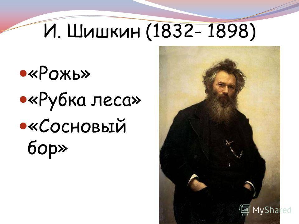 И. Шишкин (1832- 1898) «Рожь» «Рубка леса» «Сосновый бор»