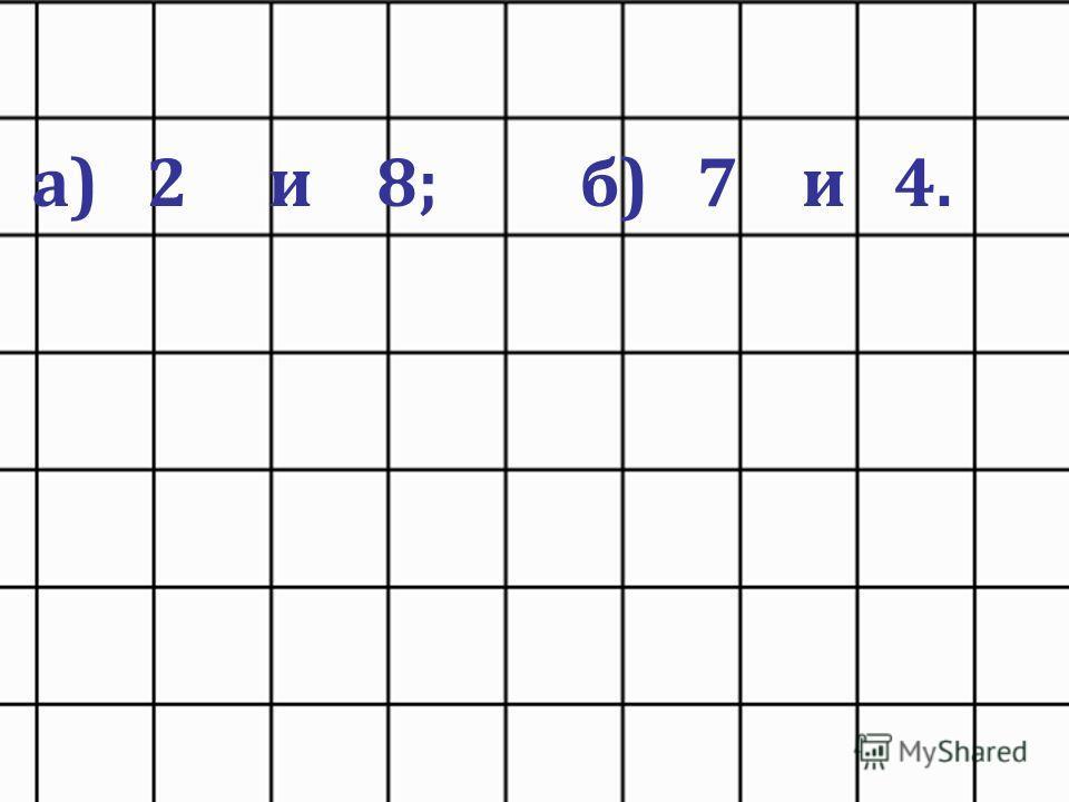 а) 2 и 8; б) 7 и 4.