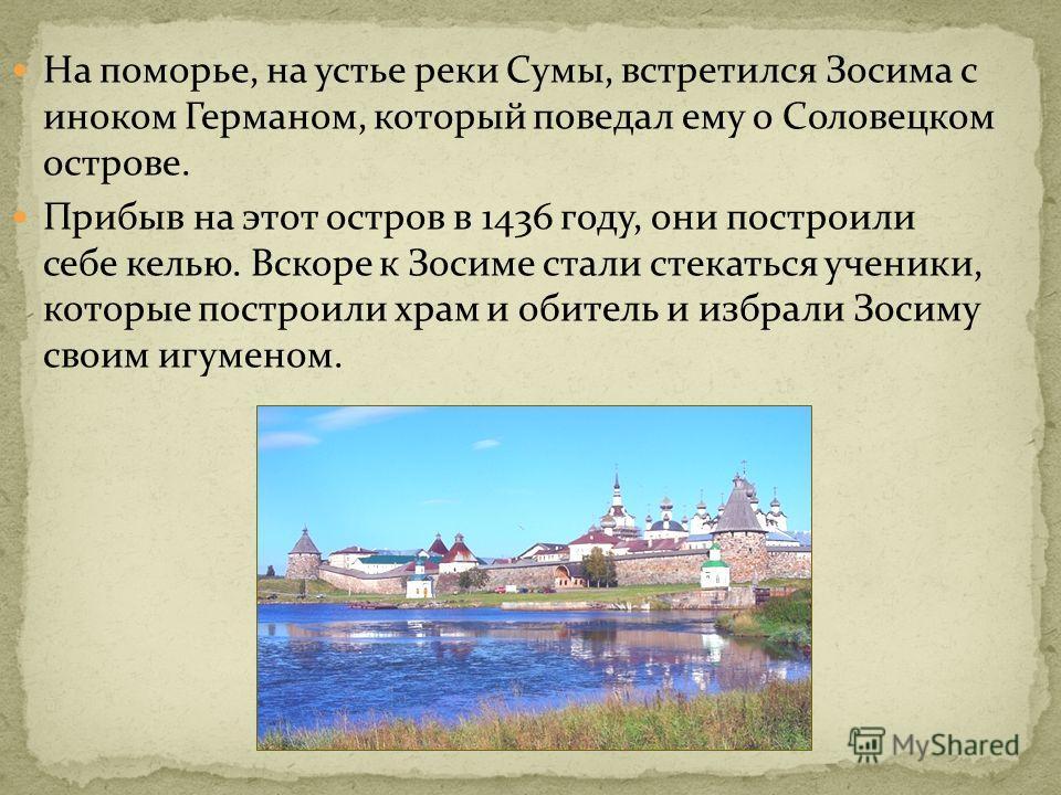 На поморье, на устье реки Сумы, встретился Зосима с иноком Германом, который поведал ему о Соловецком острове. Прибыв на этот остров в 1436 году, они построили себе келью. Вскоре к Зосиме стали стекаться ученики, которые построили храм и обитель и из