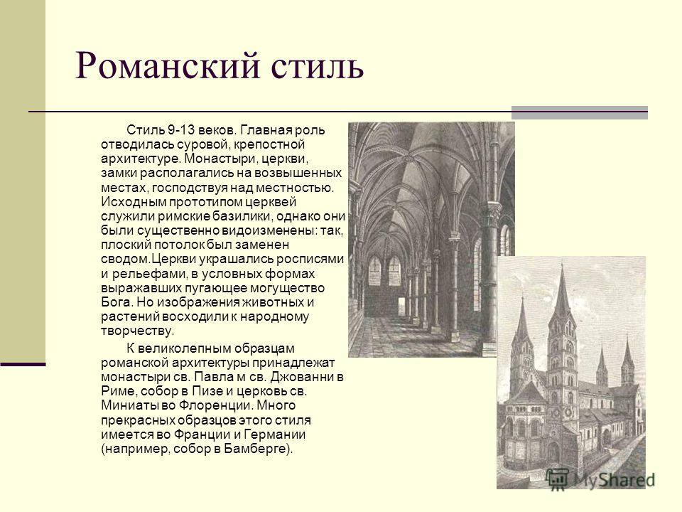 Романский стиль Стиль 9-13 веков. Главная роль отводилась суровой, крепостной архитектуре. Монастыри, церкви, замки располагались на возвышенных местах, господствуя над местностью. Исходным прототипом церквей служили римские базилики, однако они были