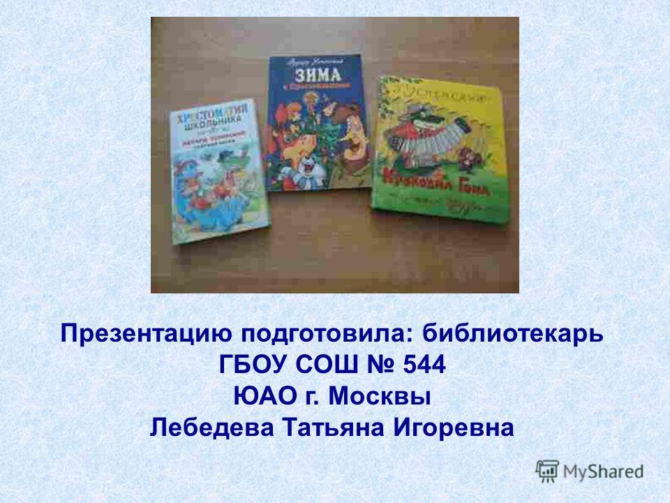 Презентацию подготовила: библиотекарь ГБОУ СОШ 544 ЮАО г. Москвы Лебедева Татьяна Игоревна