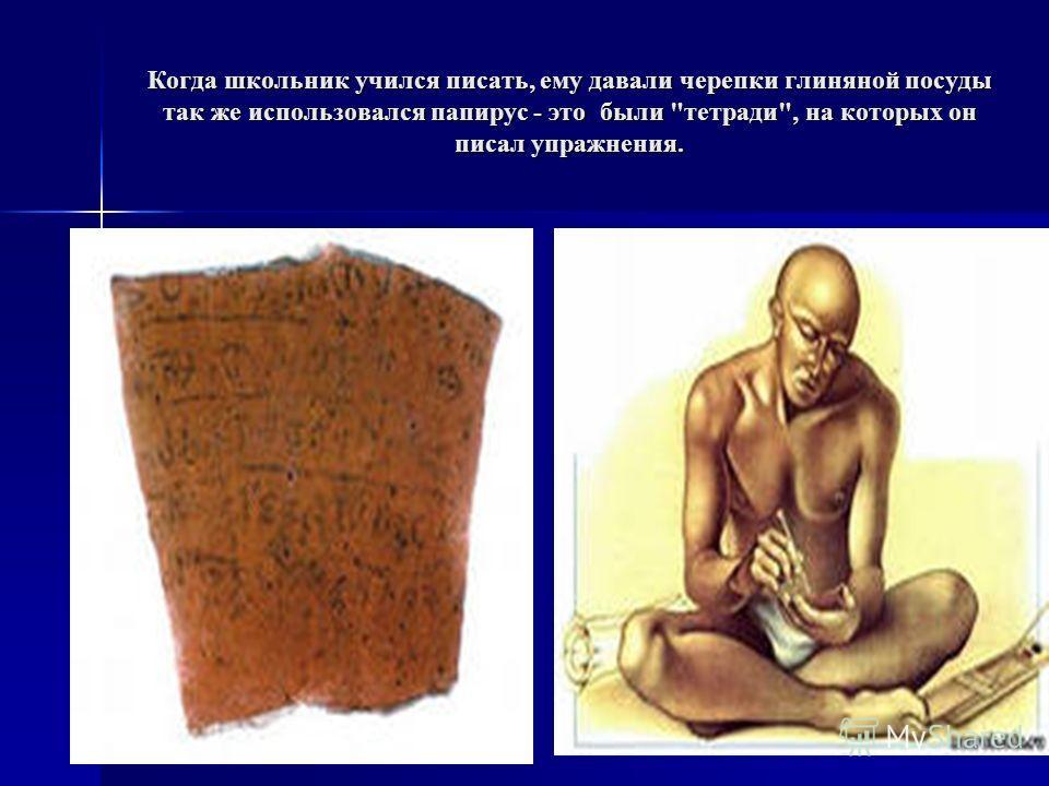 Когда школьник учился писать, ему давали черепки глиняной посуды так же использовался папирус - это были тетради, на которых он писал упражнения.