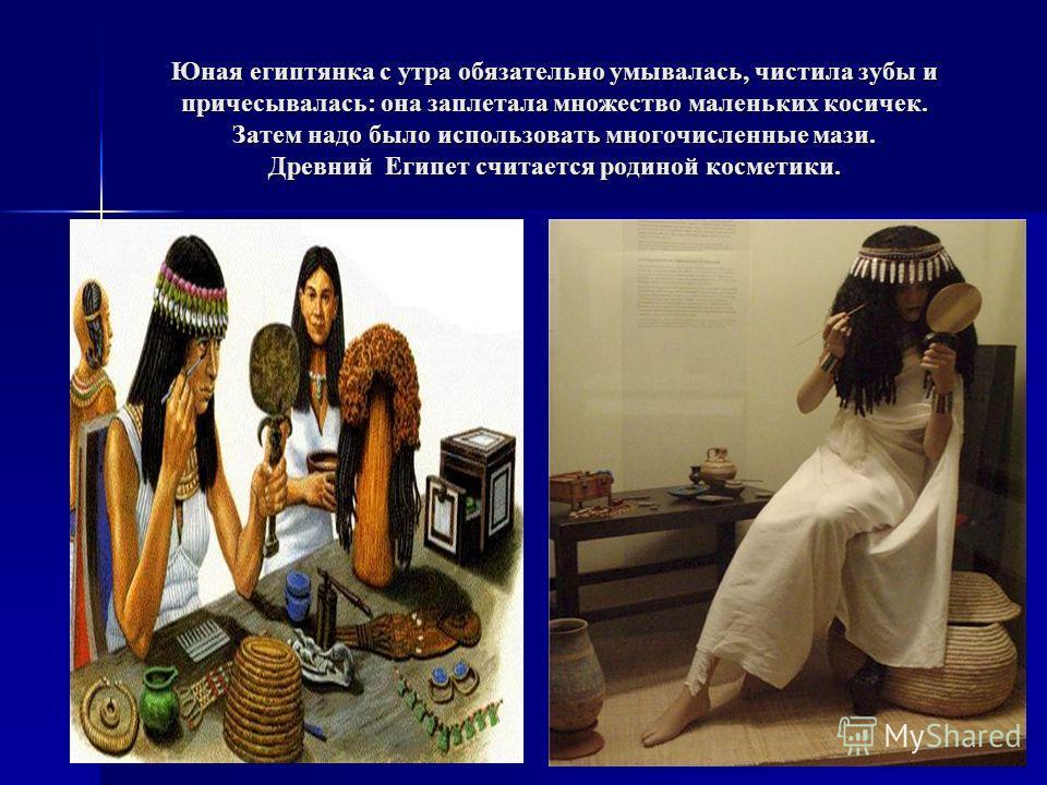 Юная египтянка с утра обязательно умывалась, чистила зубы и причесывалась: она заплетала множество маленьких косичек. Затем надо было использовать многочисленные мази. Древний Египет считается родиной косметики.