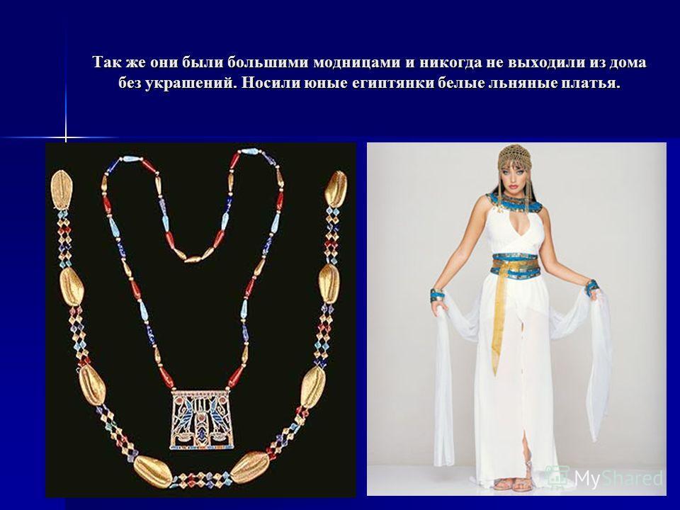 Так же они были большими модницами и никогда не выходили из дома без украшений. Носили юные египтянки белые льняные платья.
