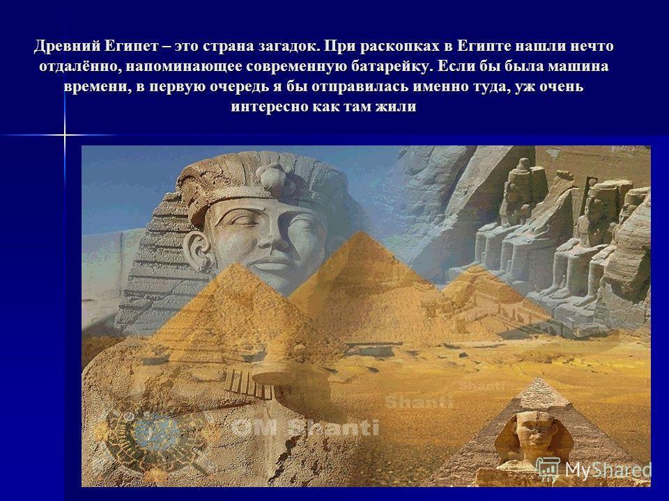 Древний Египет – это страна загадок. При раскопках в Египте нашли нечто отдалённо, напоминающее современную батарейку. Если бы была машина времени, в первую очередь я бы отправилась именно туда, уж очень интересно как там жили